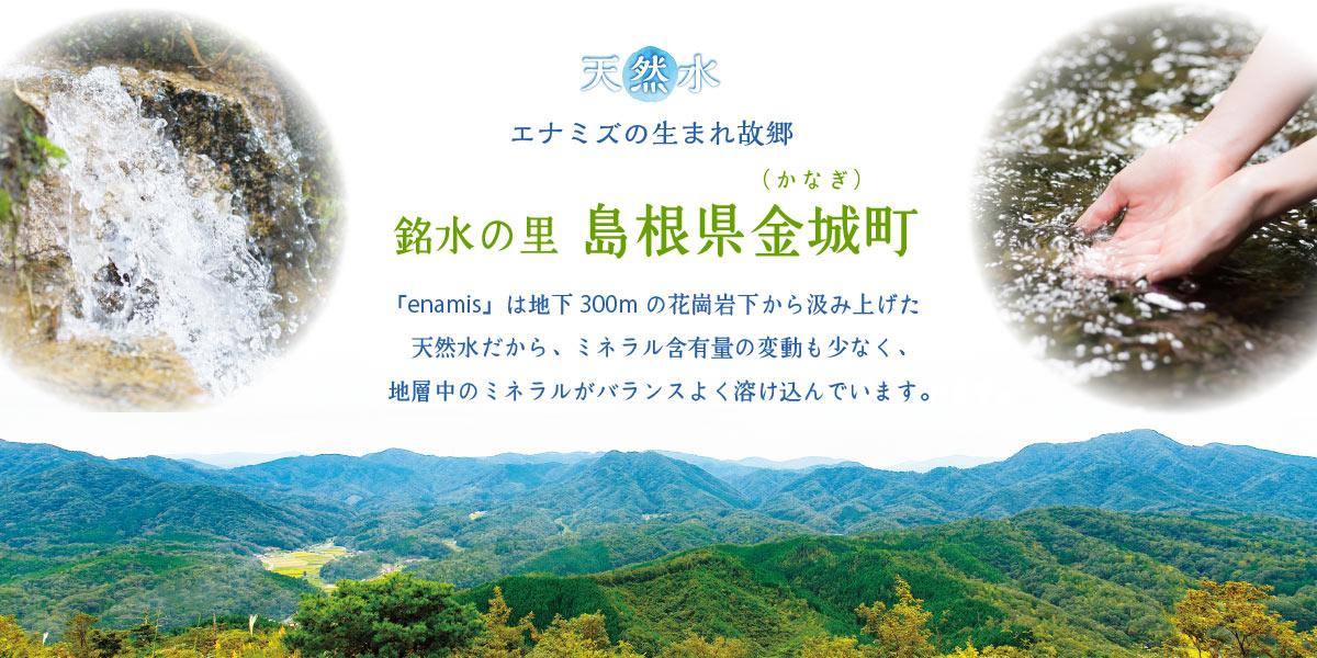 天然水エナミズの生まれ故郷 銘水の里 島根県金城(かなぎ)町 「enamis」は地下300mの花崗岩層から汲み上げた天然水だから、ミネラル含有量の変動も少なく、地層中のミネラルがバランスよく溶け込んでいます。