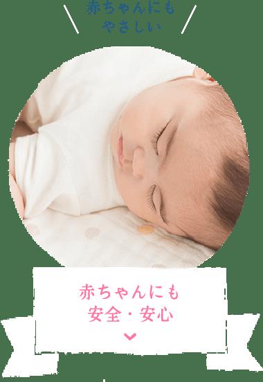 赤ちゃんにもやさしい 赤ちゃんにも安全・安心